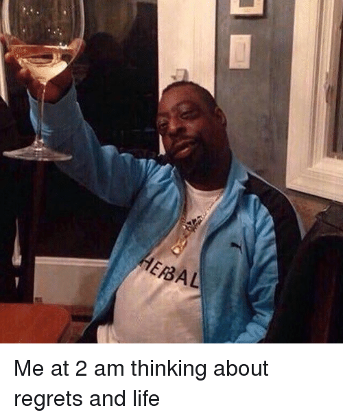 EBAL Me at 2 Am Thinking About Regrets and Life | Dank Meme on ME ME