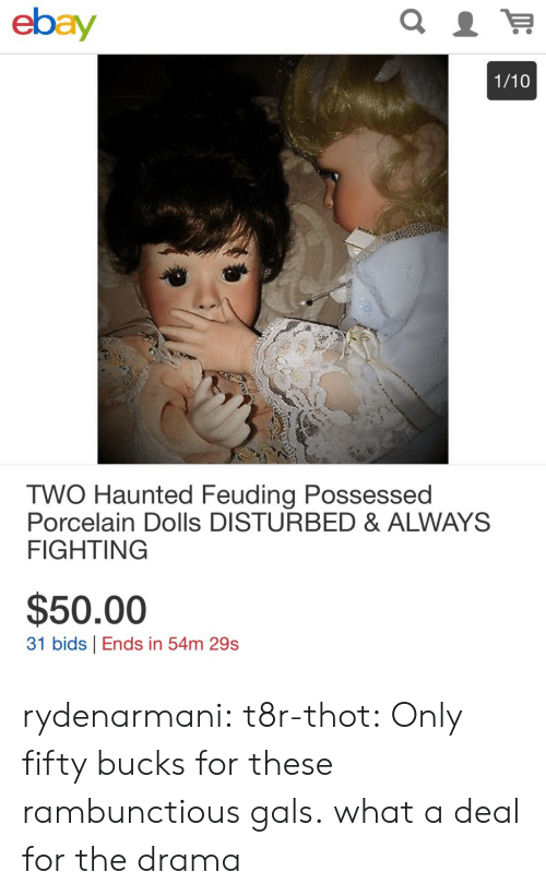 eBay, Thot, and Tumblr: ebay  1/10  TWO Haunted Feuding Possessed  Porcelain Dolls DISTURBED & ALWAYS  FIGHTING  $50.00  31 bids Ends in 54m 29s rydenarmani:  t8r-thot: Only fifty bucks for these rambunctious gals.  what a deal for the drama