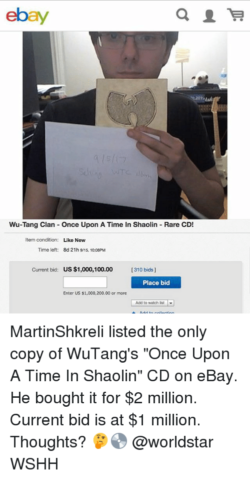 "Anaconda, Bailey Jay, and eBay: ebay  Wu-Tang Clan Once Upon A Time In Shaolin Rare CD!  Item condition:  Like New  Time left:  8d 21h 9/15, 10:08PM  Current bid:  US $1,000,100.00  [310 bids]  Place bid  Enter US $1,000,200.00 or more  |  Add to watch list MartinShkreli listed the only copy of WuTang's ""Once Upon A Time In Shaolin"" CD on eBay. He bought it for $2 million. Current bid is at $1 million. Thoughts? 🤔💿 @worldstar WSHH"