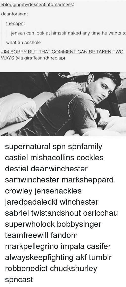 Memes, Tumblr, and Naked: ebloggingmydescentintomadness:  dean for sam:  the capon:  jensen can look at himself naked any time he wants to  what an asshole  #IM SORRY BUT THAT COMMENT CAN BE TAKEN TWO  WAYS (via giraffesandtheclap) supernatural spn spnfamily castiel mishacollins cockles destiel deanwinchester samwinchester marksheppard crowley jensenackles jaredpadalecki winchester sabriel twistandshout osricchau superwholock bobbysinger teamfreewill fandom markpellegrino impala casifer alwayskeepfighting akf tumblr robbenedict chuckshurley spncast