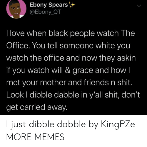 Dank, Friends, and Love: Ebony Spears  @Ebony_QT  I love when black people watch The  Office. You tell someone white you  watch the office and now they askin  if you  grace and how|  watch will &  met your mother and friends n shit.  Look I dibble dabble in y'all shit, don't  get carried away. I just dibble dabble by KingPZe MORE MEMES
