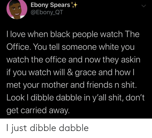 Friends, Love, and The Office: Ebony Spears  @Ebony_QT  I love when black people watch The  Office. You tell someone white you  watch the office and now they askin  if you  grace and how   watch will &  met your mother and friends n shit.  Look I dibble dabble in y'all shit, don't  get carried away. I just dibble dabble