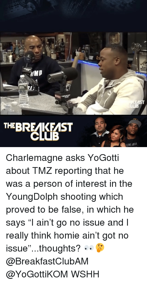 "Club, Homie, and Memes: EBRAKAST  CLUB Charlemagne asks YoGotti about TMZ reporting that he was a person of interest in the YoungDolph shooting which proved to be false, in which he says ""I ain't go no issue and I really think homie ain't got no issue""...thoughts? 👀🤔 @BreakfastClubAM @YoGottiKOM WSHH"