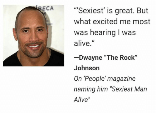 "Alive, The Rock, and Excite: ECA  Sexiest is great. But  what excited me most  was hearing l was  alive  Dwayne ""The Rock""  Johnson  On People magazine  naming him ""Sexiest Man  Alive"""