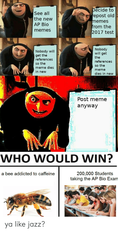 Meme, Memes, and Addicted: ecide to  epost old  emes  rom the  See all  the new  AP Bio  memes  2017 test  Nobody  Nobody will  get the  references  so the  meme dies  in new  will get  the  references  so the  meme  dies in new  Post meme  anyway  WHO WOULD WIN?  200,000 Students  taking the AP Bio Exam  a bee addicted to caffeine ya like jazz?