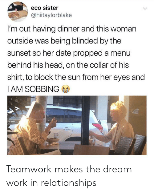 Head, Relationships, and Work: eco sister  @hiitaylorblake  I'm out having dinner and this woman  outside was being blinded by the  sunset so her date propped a menu  behind his head, on the collar of his  shirt, to block the sun from her eyes and  IAM SOBBING Teamwork makes the dream work in relationships