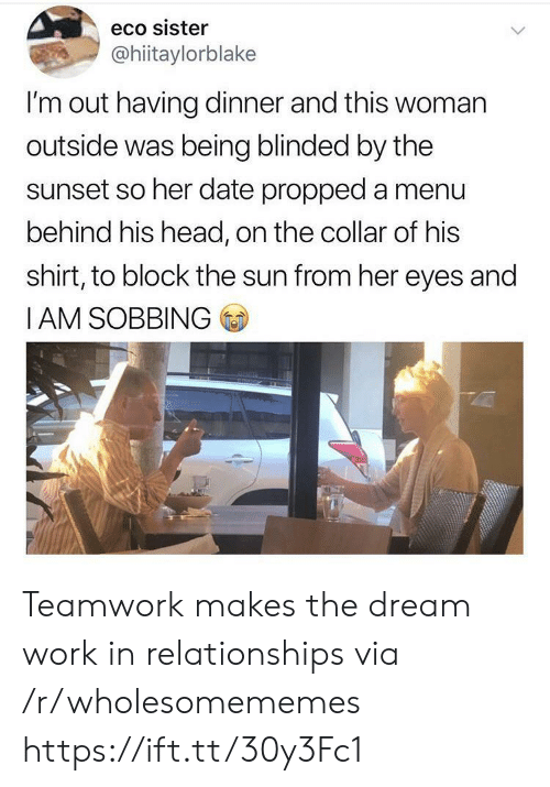 Head, Relationships, and Work: eco sister  @hiitaylorblake  I'm out having dinner and this woman  outside was being blinded by the  sunset so her date propped a menu  behind his head, on the collar of his  shirt, to block the sun from her eyes and  IAM SOBBING Teamwork makes the dream work in relationships via /r/wholesomememes https://ift.tt/30y3Fc1
