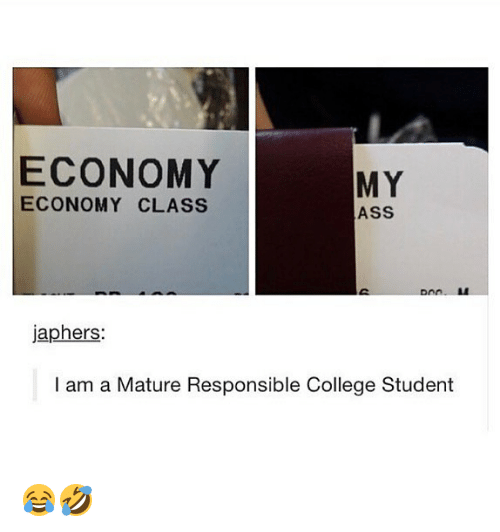 Ass, College, and Memes: ECONOMY  MY  ECONOMY CLASS  ASS  japhers:  I am a Mature Responsible College Student 😂🤣