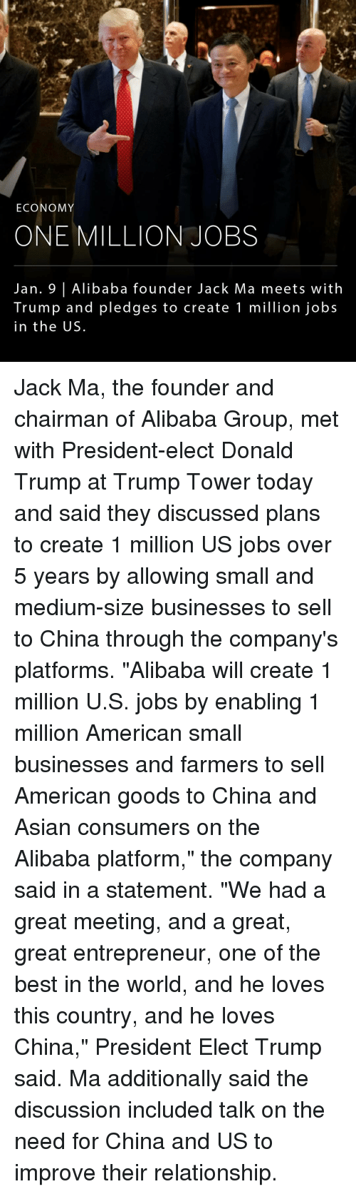 "Memes, China, and Entrepreneur: ECONOMY  ONE MILLION JOBS  Jan. 9 Alibaba founder Jack Ma meets with  Trump and pledges to create 1 million jobs  in the US. Jack Ma, the founder and chairman of Alibaba Group, met with President-elect Donald Trump at Trump Tower today and said they discussed plans to create 1 million US jobs over 5 years by allowing small and medium-size businesses to sell to China through the company's platforms. ""Alibaba will create 1 million U.S. jobs by enabling 1 million American small businesses and farmers to sell American goods to China and Asian consumers on the Alibaba platform,"" the company said in a statement. ""We had a great meeting, and a great, great entrepreneur, one of the best in the world, and he loves this country, and he loves China,"" President Elect Trump said. Ma additionally said the discussion included talk on the need for China and US to improve their relationship."