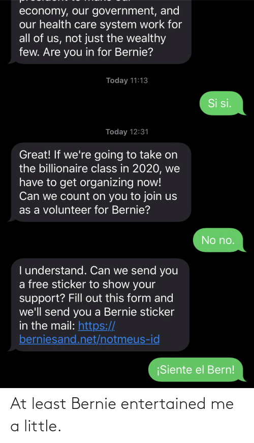 Work, Free, and Mail: economy, our government, and  our health care system work for  all of us, not just the wealthy  few. Are you in for Bernie?  Today 11:13  Si si.  Today 12:31  Great! If we're going to take on  the billionaire class in 2020, we  have to get organizing now!  Can we count on you to join us  as a volunteer for Bernie?  No no.  I understand. Can we send you  a free sticker to show your  support? Fill out this form and  we'll send you a Bernie sticker  in the mail: https://  berniesand.net/notmeus-id  ¡Siente el Bern! At least Bernie entertained me a little.