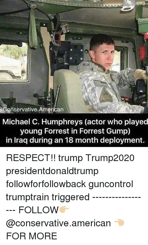 Forrest Gump, Memes, and Respect: eConservative.American  Michael C. Humphreys (actor who played  young Forrest in Forrest Gump)  in Iraq during an 18 month deployment RESPECT!! trump Trump2020 presidentdonaldtrump followforfollowback guncontrol trumptrain triggered ------------------ FOLLOW👉🏼 @conservative.american 👈🏼 FOR MORE