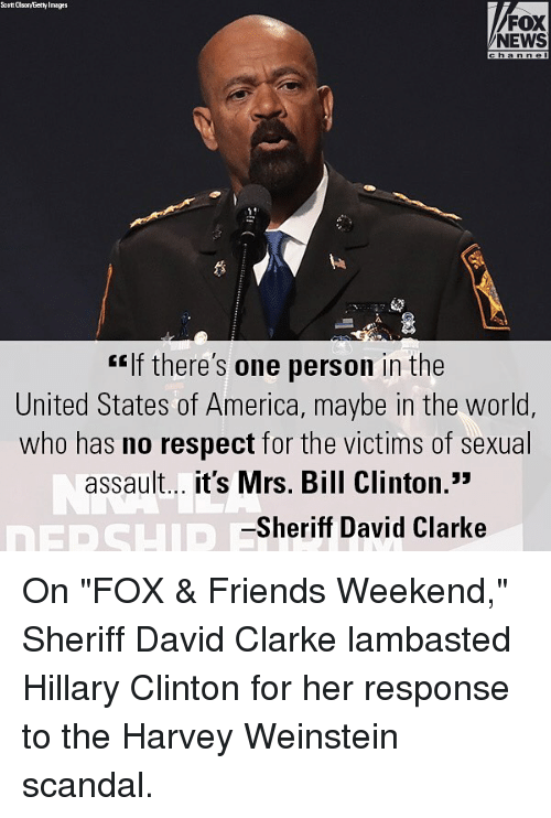 """America, Bill Clinton, and Friends: Ecott Olso/Eetty Image  FOX  NEWS  """"If there's one person in the  United States of America, maybe in the world,  who has no respect for the victims of sexual  assault... it's Mrs. Bill Clinton.""""  Sheriff David Clarke On """"FOX & Friends Weekend,"""" Sheriff David Clarke lambasted Hillary Clinton for her response to the Harvey Weinstein scandal."""