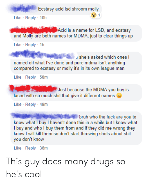 Bruh, Drugs, and Molly: Ecstasy acid Isd shroom molly  Like Reply 10h  Acid is a name for LSD, and ecstasy  and Molly are both names for MDMA, just to clear things up  Like Reply 1h  aa, she's asked which ones  named off what l've done and pure mdma isn't anything  compared to ecstasy or molly it's in its own league man  Like Reply 58m  Just because the MDMA you buy is  laced with so much shit that give it different names  Like Reply 49m  bruh who the fuck are you to  know what I buy I haven't done this in a while but I know what  I buy and who I buy them from and if they did me wrong they  know I will kill them so don't start throwing shots about shit  you don't know  Like Reply 36m This guy does many drugs so he's cool