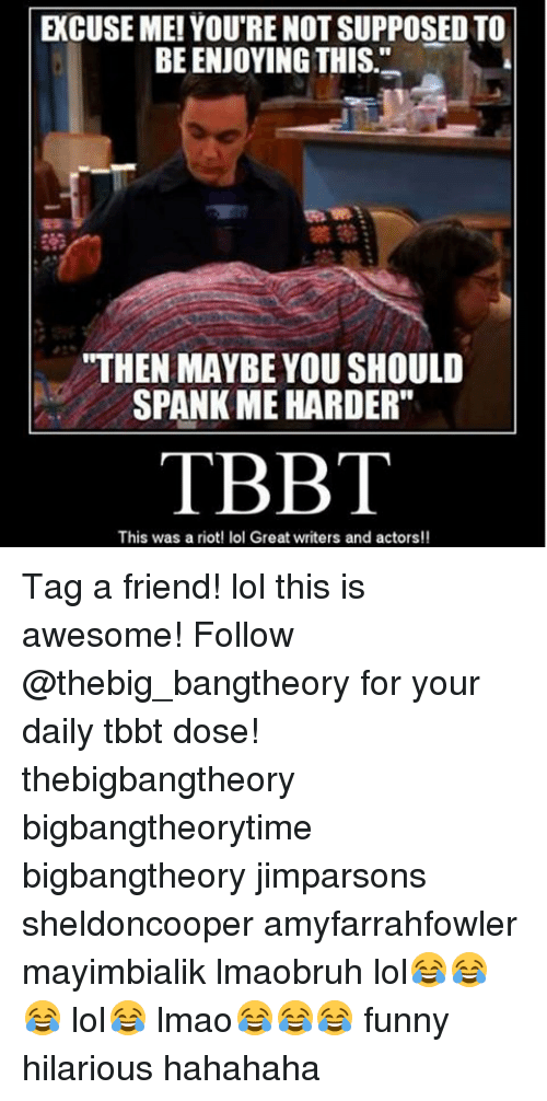 "Memes, Riot, and 🤖: ECUSE ME! YOU'RE NOT SUPPOSED TO  BE ENJOYING THIS  ""THEN MAYBE YOU SHOULD  SPANK ME HARDER""  TBBT  This was a riot! lol Great writers and actors!! Tag a friend! lol this is awesome! Follow @thebig_bangtheory for your daily tbbt dose! thebigbangtheory bigbangtheorytime bigbangtheory jimparsons sheldoncooper amyfarrahfowler mayimbialik lmaobruh lol😂😂😂 lol😂 lmao😂😂😂 funny hilarious hahahaha"