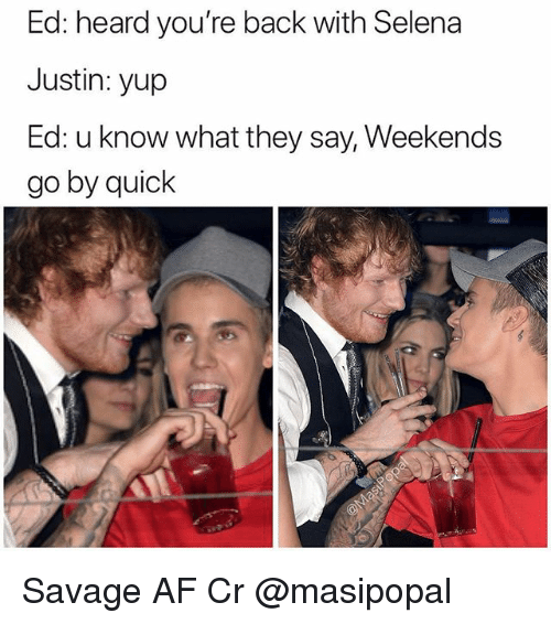 Af, Memes, and Savage: Ed: heard you're back with Selena  Justin: yup  Ed: u know what they say, Weekends  go by quiclk Savage AF Cr @masipopal