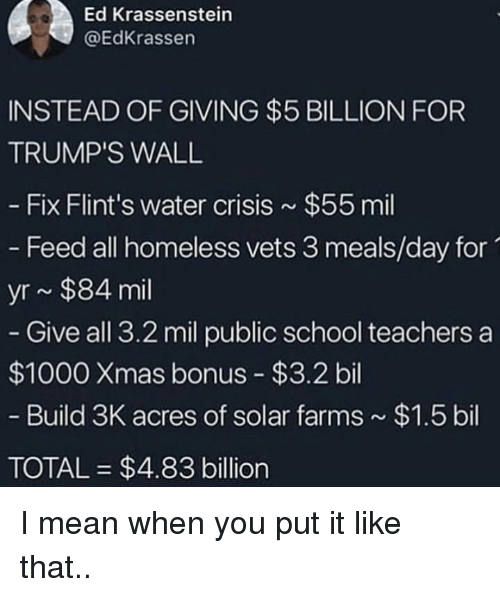Homeless, School, and Mean: Ed Krassenstein  @EdKrassen  INSTEAD OF GIVING $5 BILLION FOR  TRUMP'S WALL  Fix Flint's water crisis $55 mil  - Feed all homeless vets 3 meals/day for  yr~ $84 mil  Give all 3.2 mil public school teachers a  $1000 Xmas bonus $3.2bil  Build 3K acres of solar farms  $1.5 bil  TOTAL $4.83 billion I mean when you put it like that..