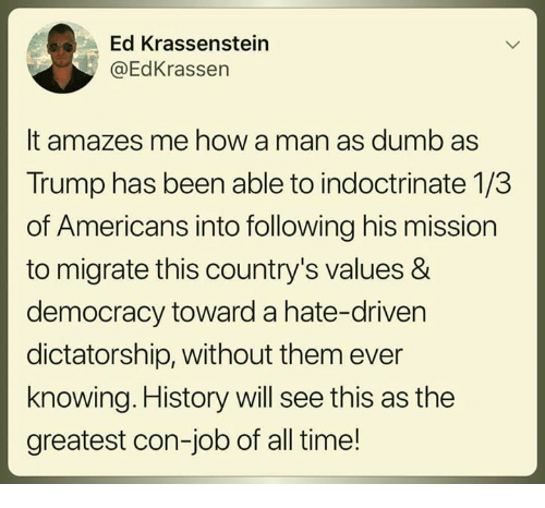 Dumb, History, and Time: Ed Krassenstein  @EdKrassen  It amazes me how a man as dumb as  Trump has been able to indoctrinate 1/3  of Americans into following his mission  to migrate this country's values &  democracy toward a hate-driven  dictatorship, without them ever  knowing. History will see this as the  greatest con-job of all time!