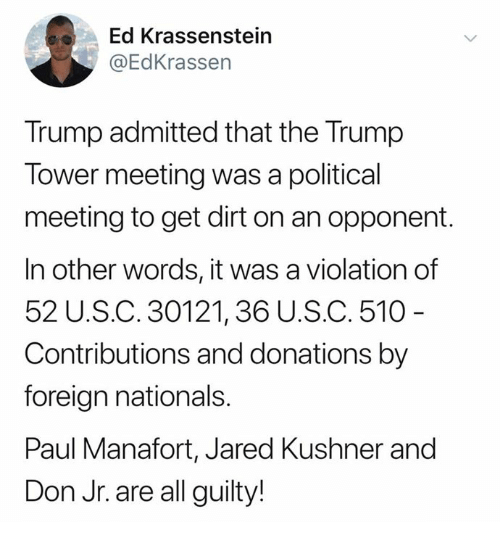Jared, Trump, and Paul: Ed Krassenstein  @EdKrassen  Trump admitted that the Trump  Tower meeting was a political  meeting to get dirt on an opponent.  In other words, it was a violation of  52 U.S.C. 30121,36 U.S.C. 510  Contributions and donations by  foreign nationals.  Paul Manafort, Jared Kushner and  Don Jr. are all guilty!