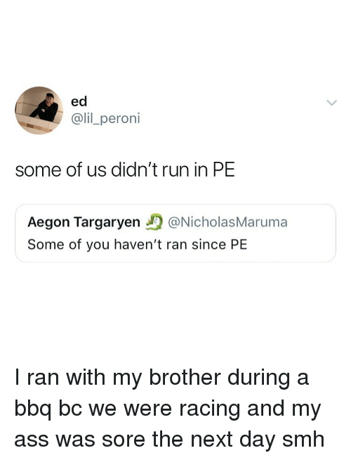 Ass, Run, and Smh: ed  @lil_peroni  some of us didn't run in PE  Aegon Targaryen@NicholasMaruma  Some of you haven't ran since PE I ran with my brother during a bbq bc we were racing and my ass was sore the next day smh