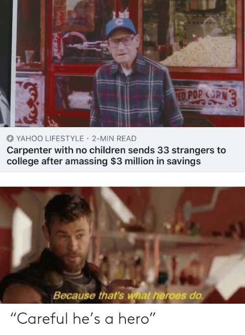 "Children, College, and Pop: ED POP CORN  YAHOO LIFESTYLE 2-MIN READ  Carpenter with no children sends 33 strangers to  college after amassing $3 million in savings  Because that's what heroes do ""Careful he's a hero"""