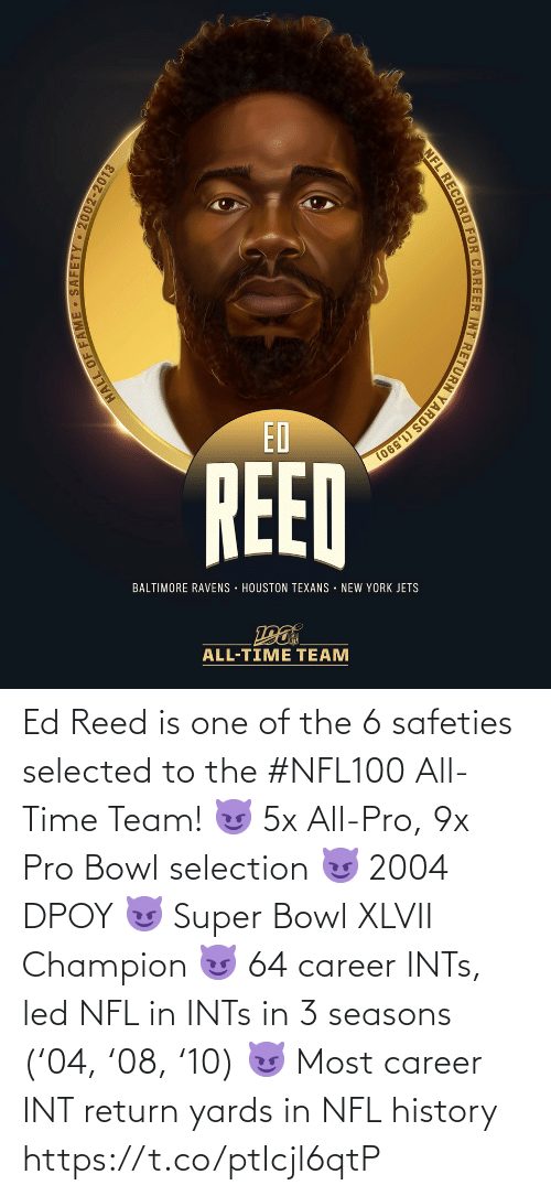 Baltimore Ravens, Memes, and New York: ED  REED  BALTIMORE RAVENS · HOUSTON TEXANS • NEW YORK JETS  ALL-TIME TEAM  HALL OF FAME - SAFETY - 2002-2013  NFL RECORD FOR CAREER INT RETURN YARDS (1,590) Ed Reed is one of the 6 safeties selected to the #NFL100 All-Time Team!  😈 5x All-Pro, 9x Pro Bowl selection 😈 2004 DPOY 😈 Super Bowl XLVII Champion 😈 64 career INTs, led NFL in INTs in 3 seasons ('04, '08, '10) 😈 Most career INT return yards in NFL history https://t.co/ptIcjl6qtP