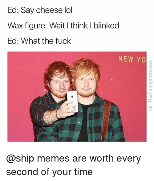 Lol, Memes, and Yo: Ed: Say cheese lol  Wax figure: Wait I think I blinked  Ed: What the fuck  NEW YO  凹  0 @ship memes are worth every second of your time