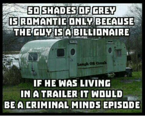 Criminal Minds, Grey, and Living: ED SHADES OF GREY  ISROMANTIEONLY BECAUSE  THEGUY ISABILLIONAIRE  IF HE WAS LIVING  NA TRAILER IT WOULD  BE A CRIMINAL MINDS EPISDDE