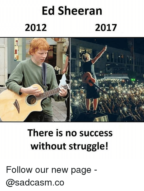 Memes, Struggle, and Ed Sheeran: Ed Sheeran  2012  2017  There is no success  without struggle! Follow our new page - @sadcasm.co