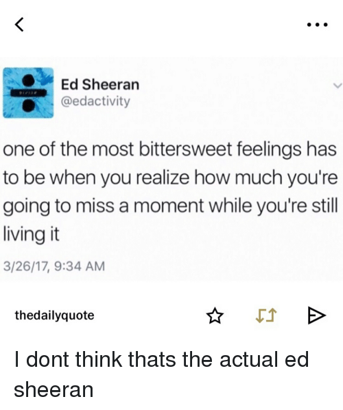 Ed Sheeran One of the Most Bittersweet Feelings Has to Be When You