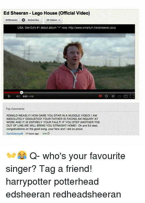Memes, Ed Sheeran, and Legos: Ed Sheeran Lego House (official video)  Ed Sheeran  O Subscribe  25 videos  USA Get Eds #1 debut album  now, http:/www.smarturl.itedsheeran.plus  031  1400  Top Comments  RONALD WEASLY HOW DARE YOU STAR IN A MUGGLE VIDEO! I AM  ABSOLUTELY DISGUSTED YOUR FATHER IS FACING AN INQUIRY AT  WORK ANDITISENTIRELY YOUR FAULTIF YOU STEP ANOTHER TOE  OUT OF LINE,WE WiLL BRING YOU STRAIGHT HOME! Oh and Ed dear,  congratulations on the good song, your fans and I are so proud.  Gandcdieneyge 17 hours ago 314 👐😂 Q- who's your favourite singer? Tag a friend! harrypotter potterhead edsheeran redheadsheeran