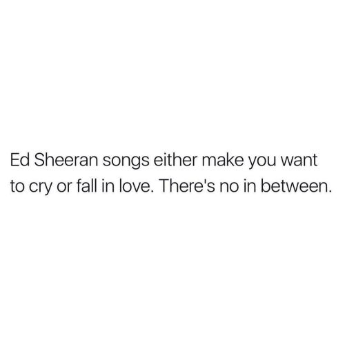 Funny, Ed Sheeran, And Song: Ed Sheeran Songs Either Make You Want To