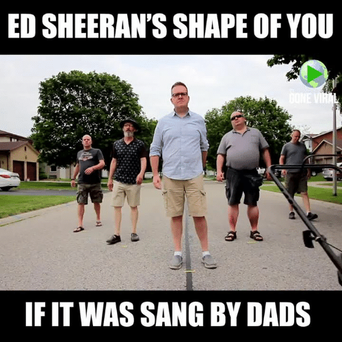 Memes, Sang, and 🤖: ED SHEERAN'S SHAPE OF YOU  IF IT WAS SANG BY DADS