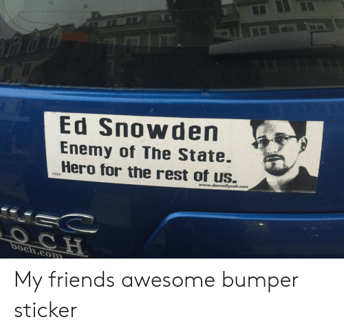 Friends, Awesome, and The State: Ed Snowden  Enemy of The State  Hero for the rest of us.  www.donnellycolt.com  boch.com My friends awesome bumper sticker