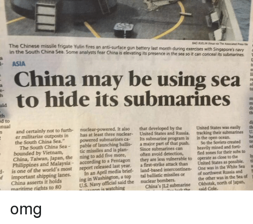 """Memes, China, and Chinese: ed The Chinese missile frigate Yulin fires its is submarines  navy  a  gun be ting battery its presence last using month in the during sea exercises so it can conceal with sea  Singapore's its submarines  an fear anti-surface analysts China may China Some hide in South Sea. ASIA  China the to to  nual  nuclear-powered. It also that developed by the  United States was  easily th  n and certainly not to furth- United States and Russia, tracking their submarines U  er militarize outposts in  has at least three nuclear  Its  submarine program is in the open ocean.  the South China Sea.""""  powered submarines ca- the Soviets  created  te  The South China Sea  pable of launching ballis- a major part of that push. So mined and forti- ed  bounded by Vietnam,  tic missiles and is plan-  Since submarines can heavily for their subs to  ly  China, Taiwan, the ning to add five more,  often avoid detection,  fied zones close to the ti  Philippines and Malaysia  according to a Pentagon  they are less vulnerable to operate as as possible. a  is one of the world's most report released last year.  first-strike attack than United States White Sea S  a One was in the important shipping lanes.  In an April media brief- intercontinen- Russia and of  1  ing in Washington, a top  tal ballistic missiles or of northwest in the Sea the other was US Navy official said the bombers.  Okhotsk, north of Japan,  nutmann is watching  China's submarine  China asserts it holds  maritime rights to 80 omg"""