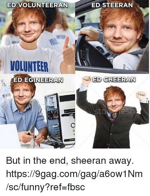 9gag, Dank, and Funny: ED VOLUNTEERAN  ED STEERAN  VOLUNTEER  ED EGINEERAN But in the end, sheeran away. https://9gag.com/gag/a6ow1Nm/sc/funny?ref=fbsc