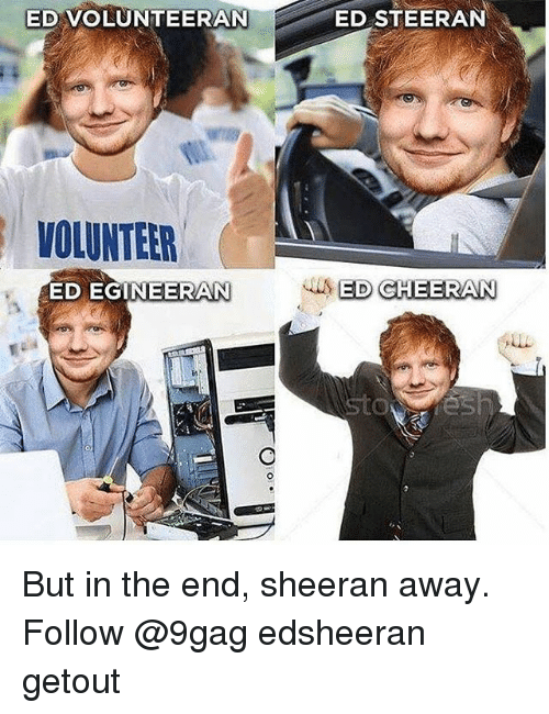 9gag, Memes, and 🤖: ED VOLUNTEERAN  ED STEERAN  VOLUNTEER  ED EGINEERAN  ED CHEERAN But in the end, sheeran away. Follow @9gag edsheeran getout