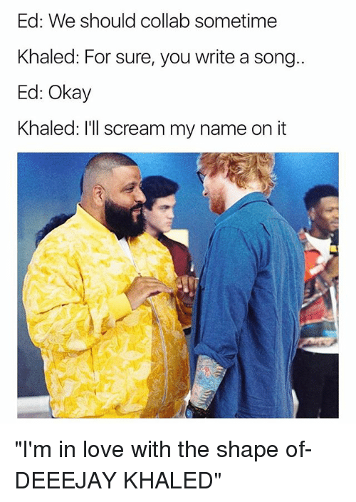 "Love, Scream, and Okay: Ed: We should collab sometime  Khaled: For sure, you write a song..  Ed: Okay  Khaled: l'll scream my name on it ""I'm in love with the shape of- DEEEJAY KHALED"""