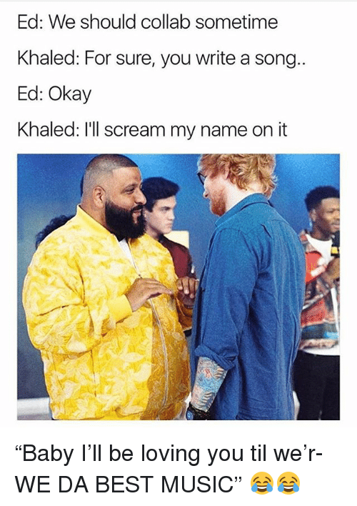 "Funny, Music, and Scream: Ed: We should collab sometime  Khaled: For sure, you write a song  Ed: Okay  Khaled: I'll scream my name on it ""Baby I'll be loving you til we'r- WE DA BEST MUSIC"" 😂😂"