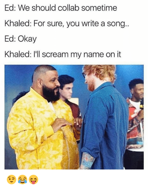 Scream, Okay, and Khaled: Ed: We should collab sometime  Khaled: For sure, you write a song  Ed: Okay  Khaled: I'll scream my name on it 😉😂😝
