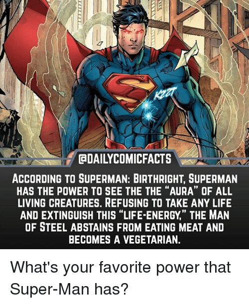 """Energy, Life, and Memes: EDAILYCOMICFACTS  ACCORDING TO SUPERMAN: BIRTHRIGHT, SUPERMAN  HAS THE POWER TO SEE THE THE """"AURA"""" OF ALL  LIVING CREATURES. REFUSING TO TAKE ANY LIFE  AND EXTINGUISH THIS """"LIFE-ENERGY,' THE MAN  OF STEEL ABSTAINS FROM EATING MEAT AND  BECOMES A VEGETARIAN.  19 What's your favorite power that Super-Man has?"""