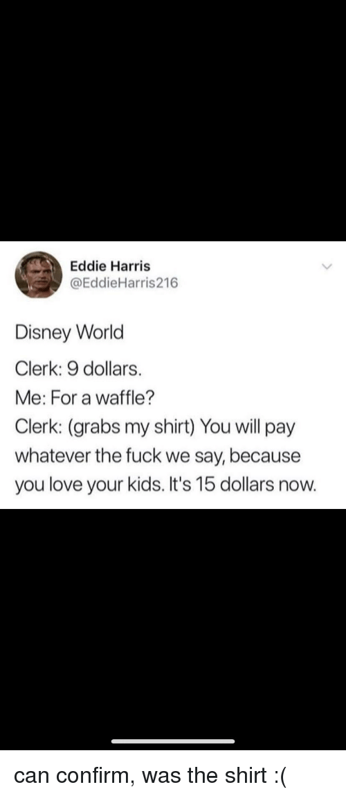 Disney, Disney World, and Love: Eddie Harris  @EddieHarris216  Disney World  Clerk: 9 dollars.  Me: For a waffle?  Clerk: (grabs my shirt) You will pay  whatever the fuck we say, because  you love your kids. It's 15 dollars now.