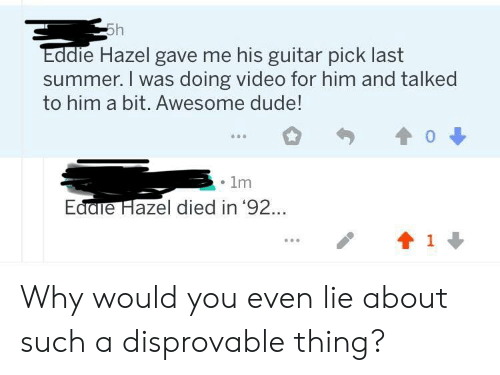 Dude, Summer, and Guitar: Eddie Hazel gave me his guitar pick last  summer. I was doing video for him and talked  to him a bit. Awes  ome dude!  1m  Ed  die Hazel died in 92.. Why would you even lie about such a disprovable thing?