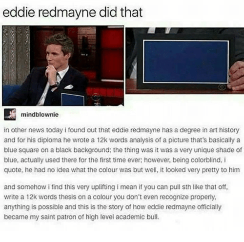 Memes, News, and Shade: eddie redmayne did that  mindblownie  in other news today i found out that eddie redmayne has a degree in art history  and for his diploma he wrote a 12k words analysis of a picture that's basically a  blue square on a black background; the thing was it was a very unique shade of  blue, actually used there for the first time ever; however, being colorblind, I  quote, he had no idea what the colour was but well, it looked very pretty to him  and somehow i find this very uplifting i mean if you can pull sth like that off,  write a 12k words thesis on a colour you don't even recognize properly  anything is possible and this is the story of how eddie redmayne officially  became my saint patron of high level academic bull.