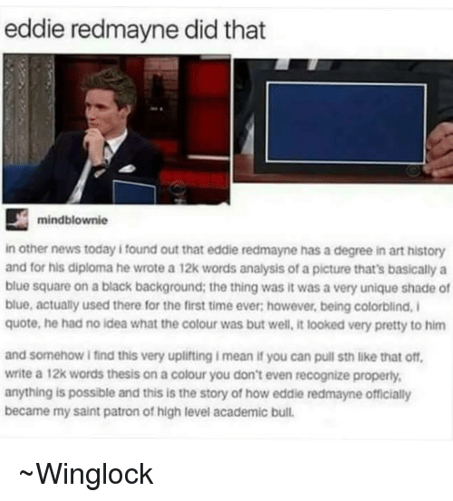 Memes, Shade, and Bulls: eddie redmayne did that  mindblownie  in other news today i found out that eddie redmayne has a degree in art history  and for his diploma he wrote a 12k words analysis of a picture that's basically a  blue square on a black background: the thing was it was a very unique shade of  blue, actually used there for the first time ever however, being colorblind, i  quote, he had no idea what the colour was but well, it looked very pretty to him  and somehow ifind this very uplifting imean if you can pull sth like that off,  write a 12k words thesis on a colour you don't even recognize properly,  anything is possible and this is the story of how eddie redmayne officially  became my saint patron of high level academic bull ~Winglock