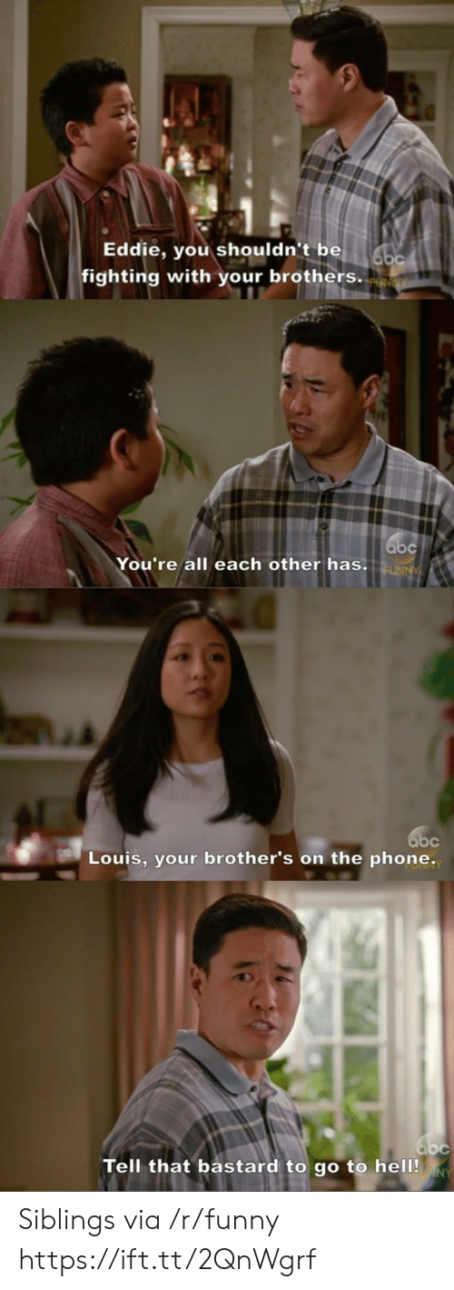 Funny, Phone, and Brothers: Eddie, you shouldn't be  fighting with your brothers.  You're all each other has.  Louis, your brother's on the phone.  Tell that bastard to go to hel0! Siblings via /r/funny https://ift.tt/2QnWgrf