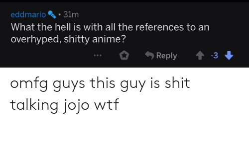 Anime, Shit, and Wtf: eddmario31m  What the hell is with all the references to an  overhyped, shitty anime?  .3 omfg guys this guy is shit talking jojo wtf