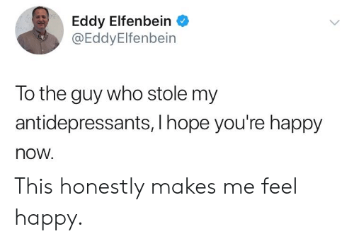 Happy, Hope, and Who: Eddy Elfenbein  @EddyElfenbein  To the guy who stole my  antidepressants,I hope you're happy  now. This honestly makes me feel happy.