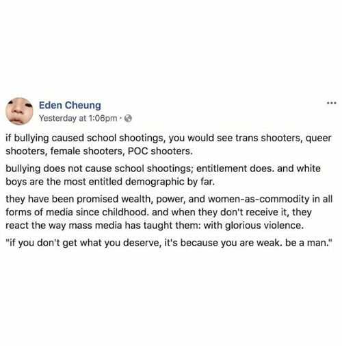 "Memes, School, and Shooters: Eden Cheung  Yesterday at 1:06pm  if bullying caused school shootings, you would see trans shooters, queer  shooters, female shooters, POC shooters.  bullying does not cause school shootings; entitlement does. and white  boys are the most entitled demographic by far.  they have been promised wealth, power, and women-as-commodity in all  forms of media since childhood. and when they don't receive it, they  react the way mass media has taught them: with glorious violence.  ""if you don't get what you deserve, it's because you are weak. be a man."""
