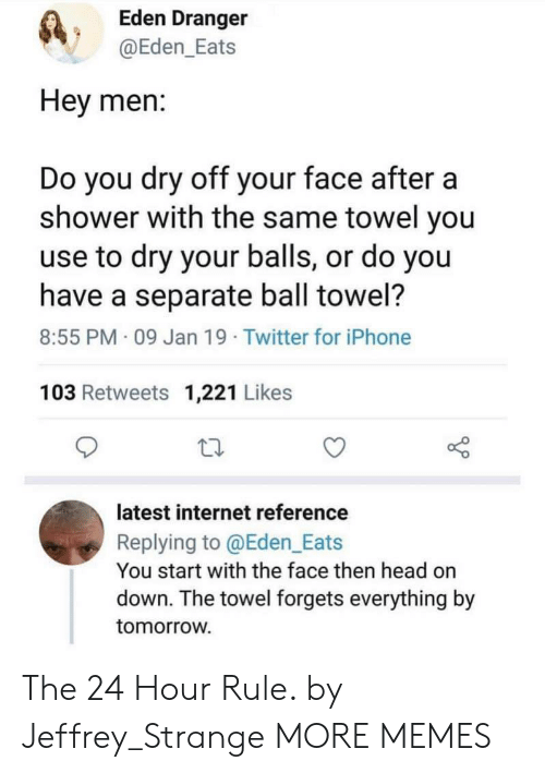 Dank, Head, and Internet: Eden Dranger  @Eden_Eats  Hey men:  Do you dry off your face aftera  shower with the same towel you  use to dry your balls, or do you  have a separate ball towel?  8:55 PM 09 Jan 19 Twitter for iPhone  103 Retweets 1,221 Likes  latest internet reference  Replying to @Eden_Eats  You start with the face then head on  down. The towel forgets everything by  tomorroW The 24 Hour Rule. by Jeffrey_Strange MORE MEMES