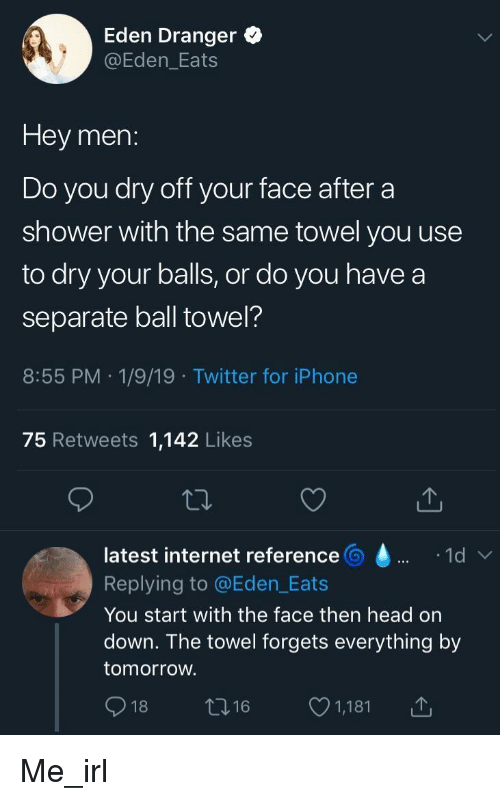 Head, Internet, and Iphone: Eden Dranger o  @Eden_Eats  Hey men:  Do you dry off your face after a  shower with the same towel you use  to dry your balls, or do you havea  separate ball towel?  8:55 PM 1/9/19 Twitter for iPhone  75 Retweets 1,142 Likes  latest internet reference  Replying to @Eden_Eats  You start with the face then head on  down. The towel forgets everything by  tomorroW.  018ロ16 1,181 Me_irl